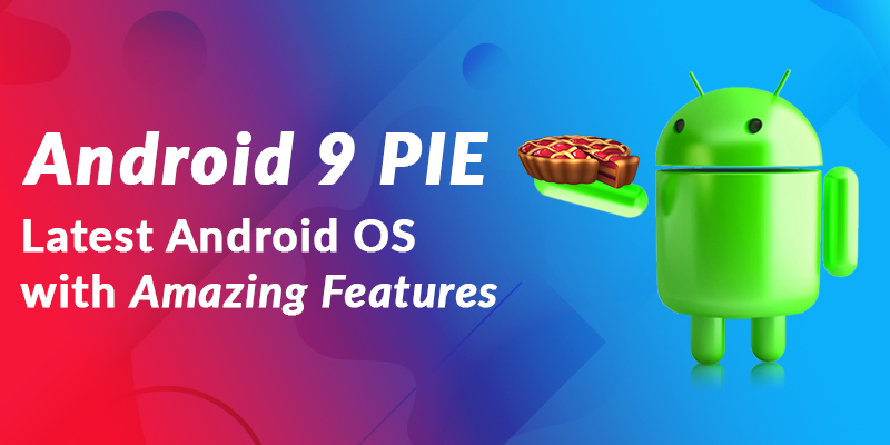 Android 9 PIE – Latest Android OS with Amazing Features